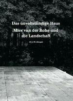 Das unvollständige Haus:  Mies van der Rohe und die Landschaft Albert Kirchengast